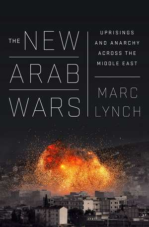 The New Arab Wars: Uprisings and Anarchy in the Middle East de Marc Lynch