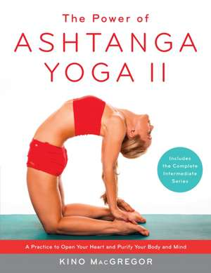 The Power of Ashtanga Yoga II:  A Practice to Open Your Heart and Purify Your Body and Mind de Kino MacGregor