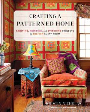 Crafting a Patterned Home: Painting, Printing, and Stitching Projects to Enliven Every Room de Kristin Nicholas