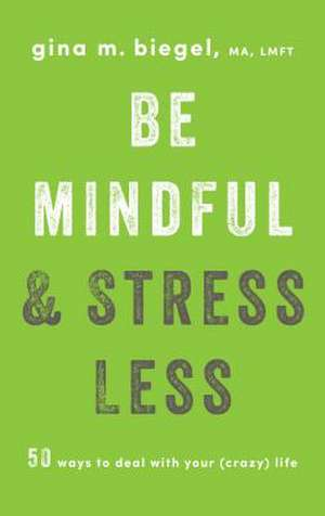 Be Mindful and Stress Less de Gina Biegel