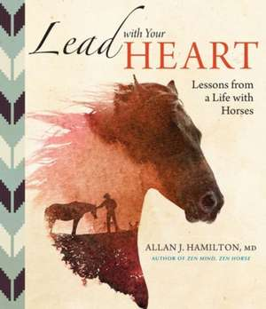 Lead with Your Heart . . . Lessons from a Life with Horses:  Provide and Protect the Blooms That Pollinators Need to Survive and Thrive de Allan J. Hamilton