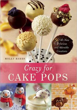 Crazy for Cake Pops: 50 All-New Delicious and Adorable Creations de Molly Bakes