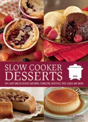 Slow Cooker Desserts:  Hot, Easy, and Delicious Custards, Cobblers, Souffles, Pies, Cakes, and More de Jonnie Browning