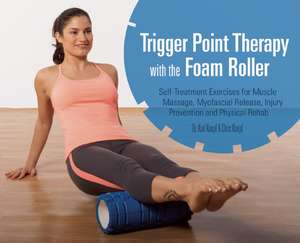 Trigger Point Therapy With The Foam Roller: Exercises for Muscle Massage, Myofascial Release, Injury Prevention and Physical Rehab de Karl Knopf
