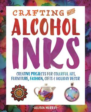 Crafting with Alcohol Inks: Creative Projects for Colorful Art, Furniture, Fashion, Gifts and Holiday Decor de Allison Murray