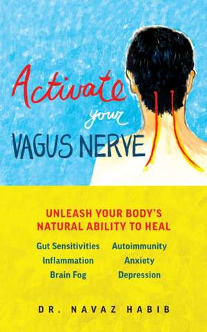 Activate Your Vagus Nerve: Unleash Your Bodyas Natural Ability to Overcome Gut Sensitivities, Inflammation, Autoimmunity, Brain Fog, Anxiety and de Navaz Habib
