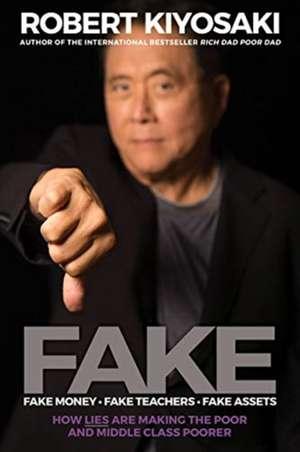 Fake: Fake Money, Fake Teachers, Fake Assets : How Lies Are Making the Poor and Middle Class Poorer de Robert Kiyosaki