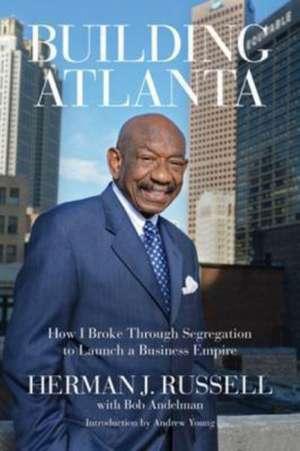 Building Atlanta: How I Broke Through Segregation to Launch a Business Empire de Herman J. Russell