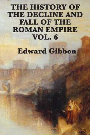 The History of the Decline and Fall of the Roman Empire Vol. 6 de Edward Gibbon
