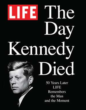 LIFE The Day Kennedy Died: Fifty Years Later: LIFE Remembers the Man and the Moment de The Editors of LIFE