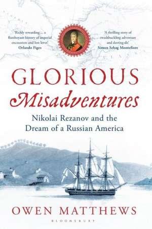 Glorious Misadventures:  Nikolai Rezanov and the Dream of a Russian America de Owen Matthews