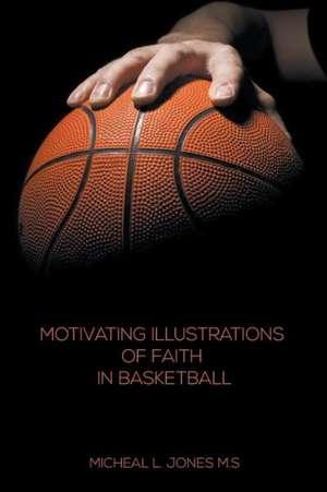 Motivating Illustrations of Faith in Basketball de Micheal L. Jones