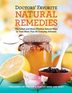 Doctors' Favorite Natural Remedies:  The Safest and Most Effective Natural Ways to Treat More Than 85 Everyday Ailments de  Editors at Reader's Digest