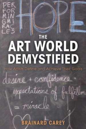 The Art World Demystified: How Artists Define and Achieve Their Goals de Brainard Carey