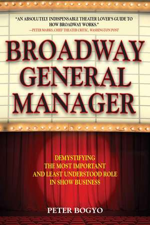 Broadway General Manager: Demystifying the Most Important and Least Understood Role in Show Business de Peter Bogyo