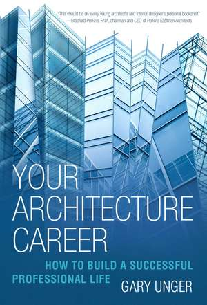 Your Architecture Career: How to Build a Successful Professional Life de Gary Unger