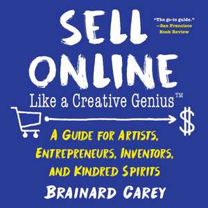 Sell Online Like a Creative Genius: A Guide for Artists, Entrepreneurs, Inventors, and Kindred Spirits de Brainard Carey