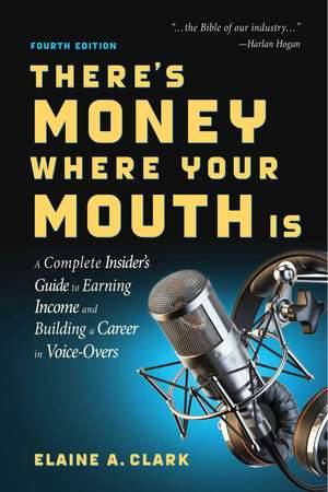 There's Money Where Your Mouth Is (Fourth Edition): A Complete Insider's Guide to Earning Income and Building a Career in Voice-Overs de Elaine A. Clark