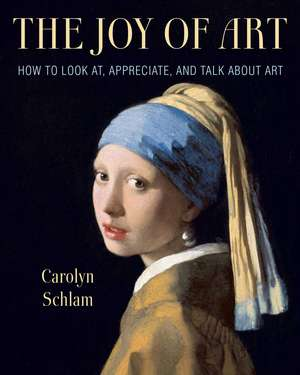 The Joy of Art: How to Look At, Appreciate, and Talk about Art de Carolyn Schlam