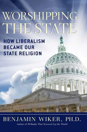 Worshipping the State: How Liberalism Became Our State Religion de Benjamin Wiker