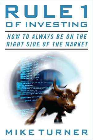 Rule 1 of Investing: How to Always Be on the Right Side of the Market de Michael Turner