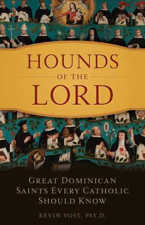 Hounds of the Lord:  Great Dominican Saints Every Catholic Should Know de PhD Vost, Kevin