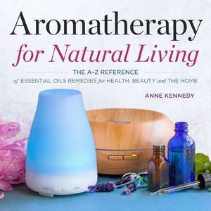 Aromatherapy for Natural Living: The A-Z Reference of Essential Oils Remedies for Health, Beauty, and the Home de Anne Kennedy
