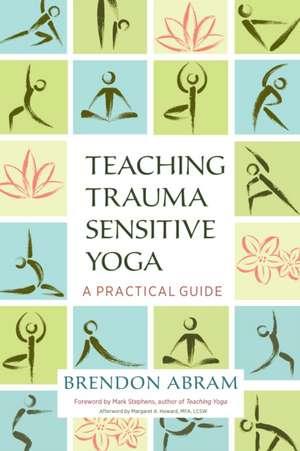 Teaching Trauma-Sensitive Yoga de Brendon Abram