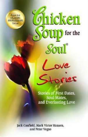 Chicken Soup for the Soul Love Stories:  Stories of First Dates, Soul Mates, and Everlasting Love de Jack Canfield
