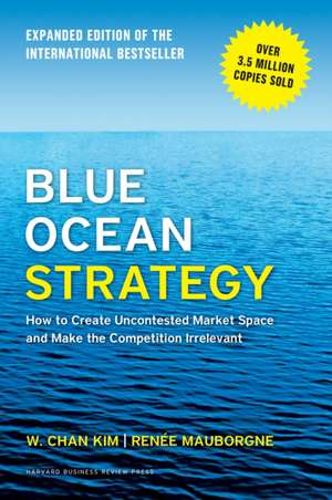 Blue Ocean Strategy, Expanded Edition: How to Create Uncontested Market Space and Make the Competition Irrelevant de W.Chan Kim