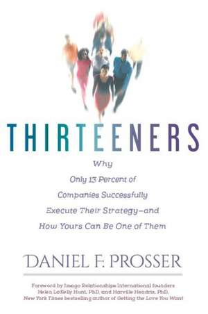 Thirteeners: Why Only 13 Percent of Companies Successfully Execute Their Strategy--and How Yours Can Be One of Them de Daniel F. Prosser