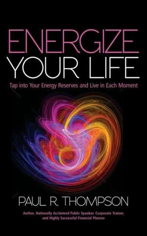 Energize Your Life:  Tap Into Your Energy Reserves and Live in Each Moment de Paul R. Thompson