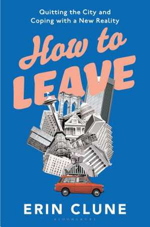 How to Leave: Quitting the City and Coping with a New Reality de Erin Clune