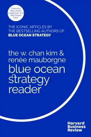 The Blue Ocean Strategy Reader: The iconic articles by bestselling authors W. Chan Kim and Renée Mauborgne de W.Chan Kim