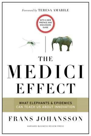 The Medici Effect, With a New Preface and Discussion Guide: What Elephants and Epidemics Can Teach Us About Innovation de Frans Johansson