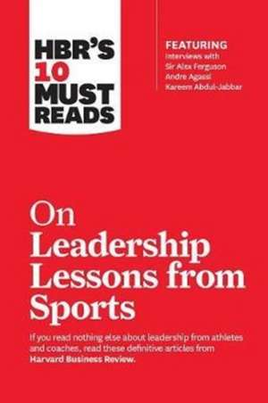 HBR's 10 Must Reads on Leadership Lessons from Sports (featuring interviews with Sir Alex Ferguson, Kareem Abdul-Jabbar, Andre Agassi) de Harvard Business Review