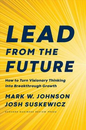 Lead from the Future: How to Turn Visionary Thinking Into Breakthrough Growth imagine