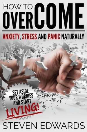How to Overcome Anxiety, Stress and Panic Naturally de Steven Edwards
