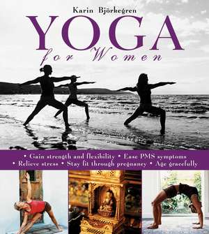 Yoga for Women: Gain Strength and Flexibility, Ease PMS Symptoms, Relieve Stress, Stay Fit Through Pregnancy, Age Gracefully de Karin Björkegren