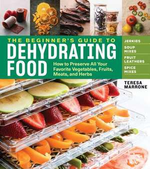 Beginner's Guide to Dehydrating Food: How to Preserve all Your Favorite Vegetables, Fruits, Meats and Herbs de Teresa Marrone