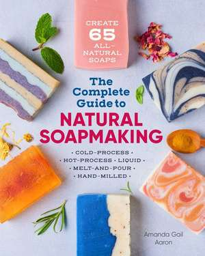The Complete Guide to Natural Soap Making: Create 65 All-Natural Cold-Process, Hot-Process, Liquid, Melt-And-Pour, and Hand-Milled Soaps de Amanda Gail Aaron