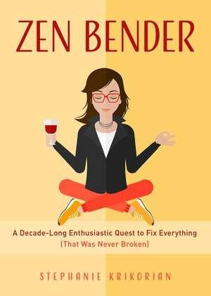 Zen Bender: A Decade-Long Enthusiastic Quest to Fix Everything (That Was Never Broken) de Stephanie Krikorian