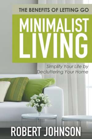 Minimalist Living Simplify Your Life by Decluttering Your Home de Robert Johnson