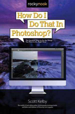 How Do I Do That in Photoshop?:  The Quickest Ways to Do the Things You Want to Do, Right Now! de Scott Kelby
