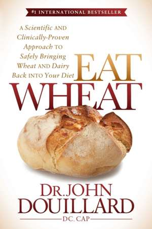 Eat Wheat:  A Scientific and Clinically-Proven Approach to Safely Bringing Wheat and Dairy Back Into Your Diet de John Douillard