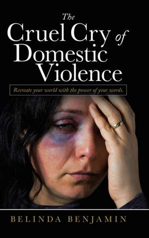 The Cruel Cry of Domestic Violence: Recreate Your World with the Power of Your Words. de Belinda Benjamin