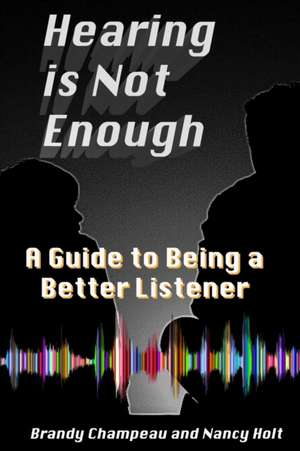 Hearing is Not Enough: A Guide to Being a Better Listener de Nancy Holt