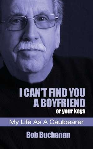I Can't Find You a Boyfriend ...or Your Keys: My Life as a Caulbearer de Bob Buchanan