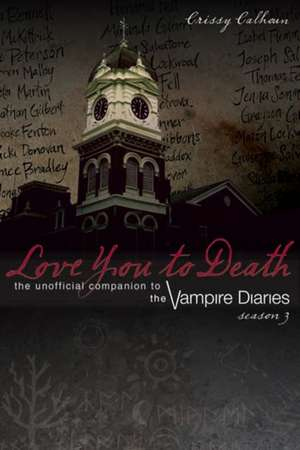 Love You To Death - Season 3: The Unofficial Companion to The Vampire Diaries de Chrissy Calhoun