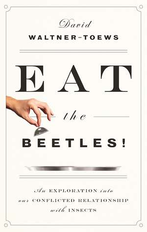 Eat The Beetles!: An Exploration into Our Conflicted Relationship with Insects de David Waltner-Toews